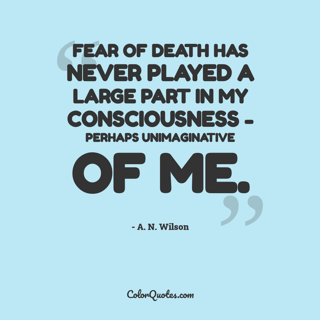Fear of death has never played a large part in my consciousness - perhaps unimaginative of me.
