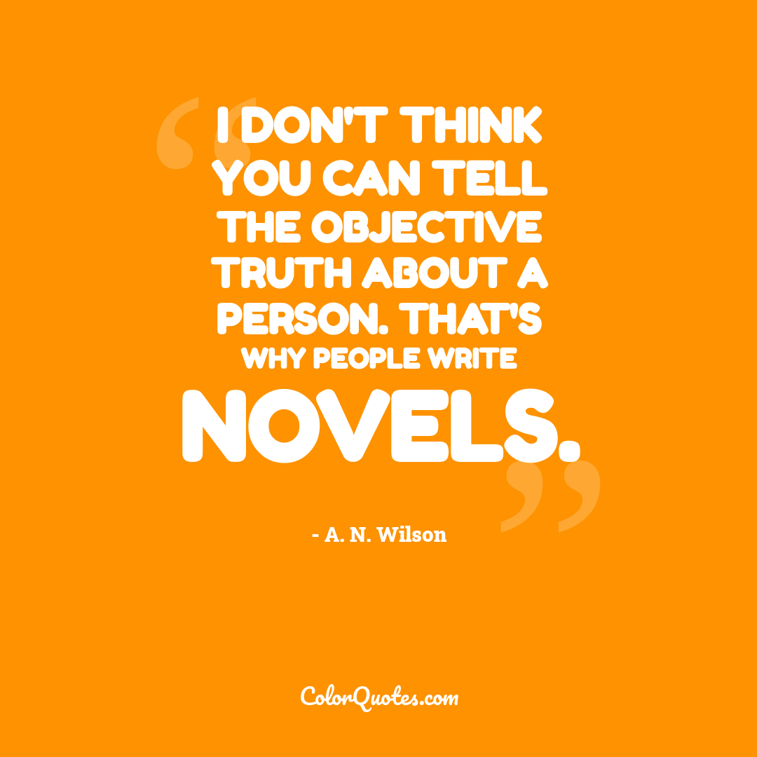 I don't think you can tell the objective truth about a person. That's why people write novels.