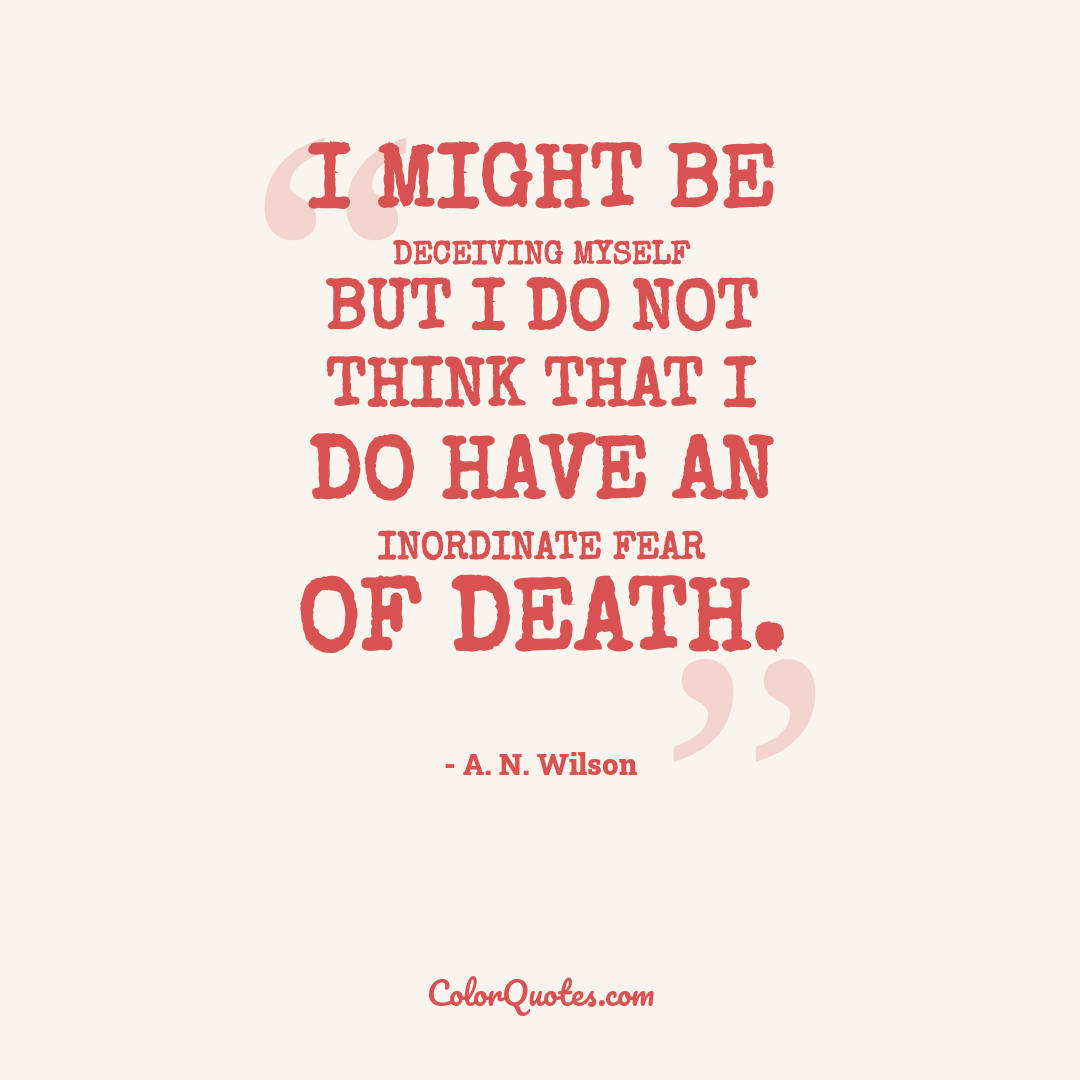 I might be deceiving myself but I do not think that I do have an inordinate fear of death.