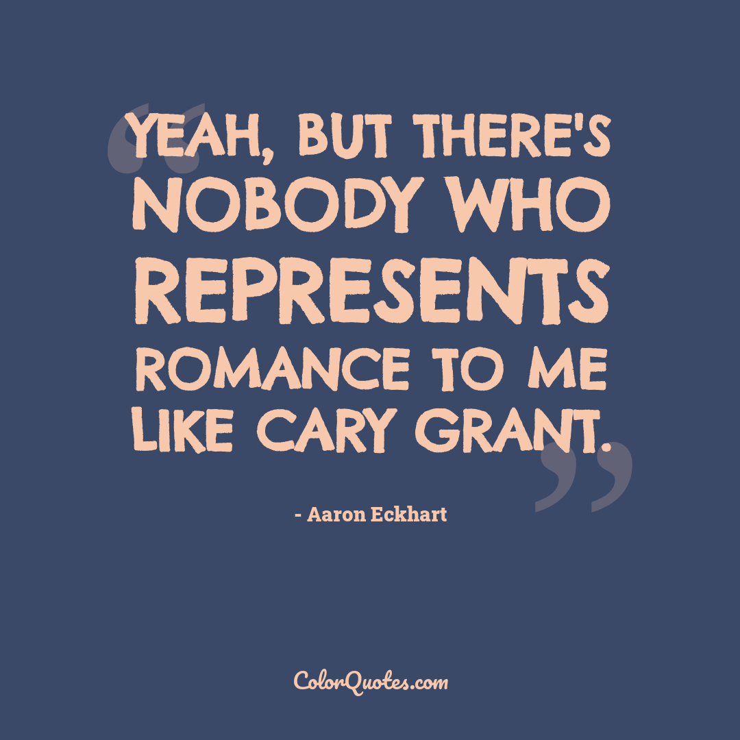 Yeah, but there's nobody who represents romance to me like Cary Grant.
