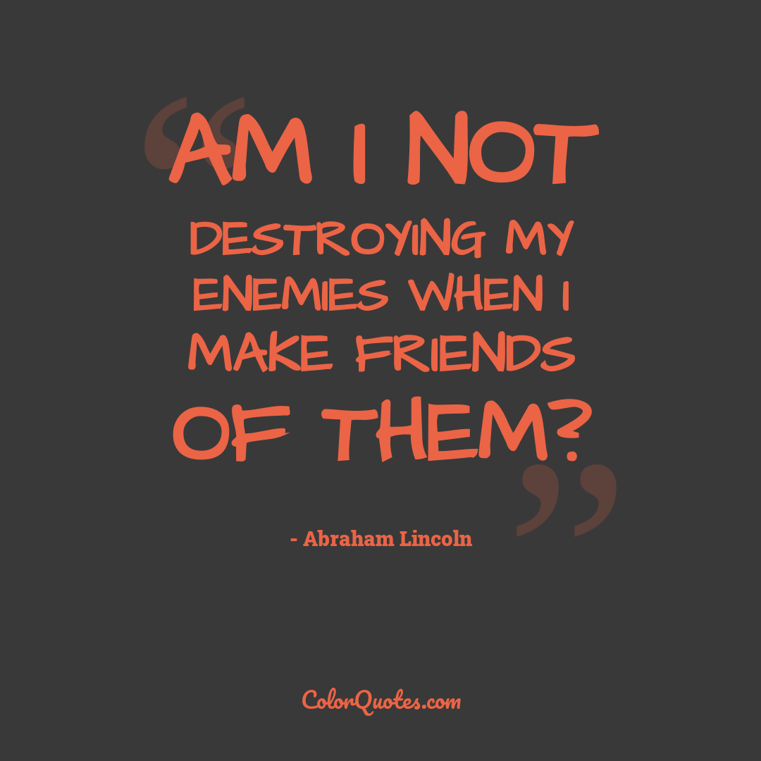 Am I not destroying my enemies when I make friends of them?