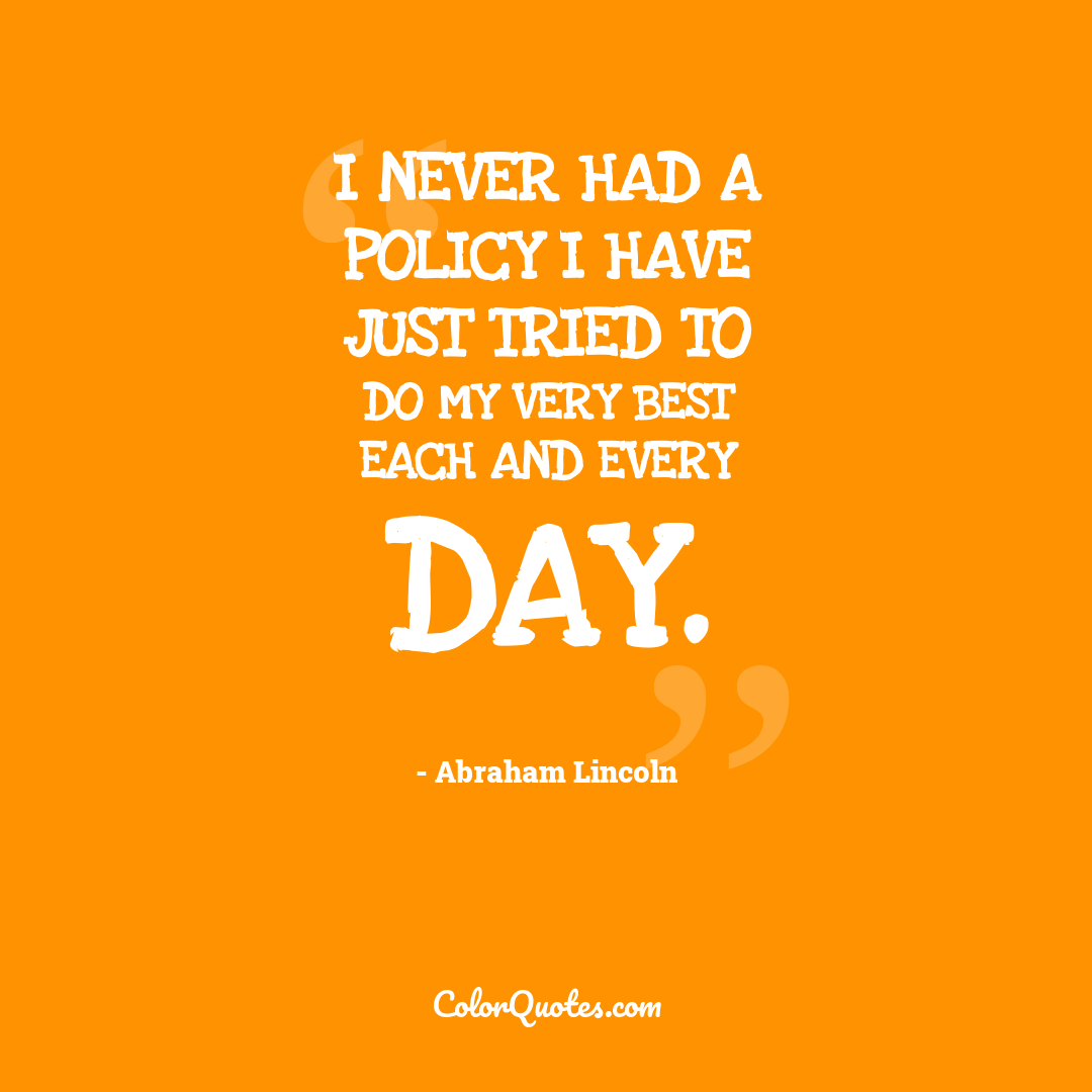I never had a policy I have just tried to do my very best each and every day.