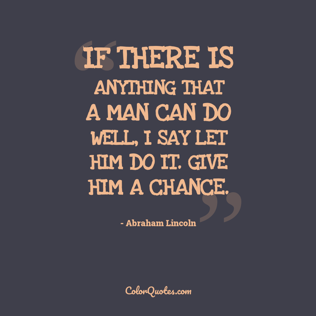 If there is anything that a man can do well, I say let him do it. Give him a chance.