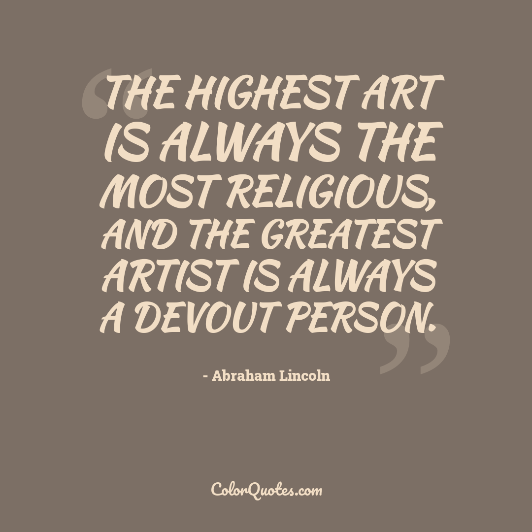 The highest art is always the most religious, and the greatest artist is always a devout person.