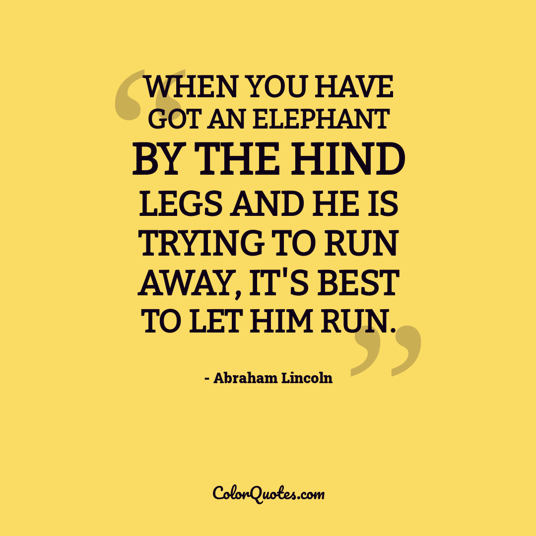 When you have got an elephant by the hind legs and he is trying to run away, it's best to let him run.