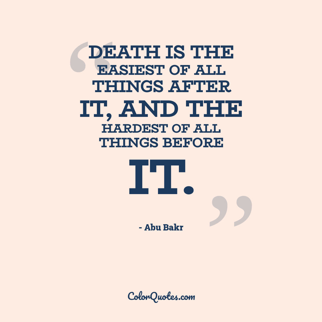 Death is the easiest of all things after it, and the hardest of all things before it.