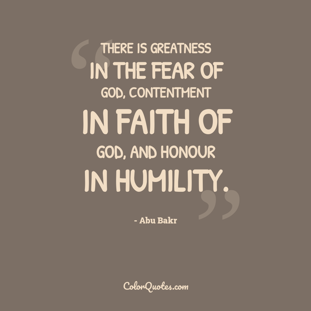 There is greatness in the fear of God, contentment in faith of God, and honour in humility.