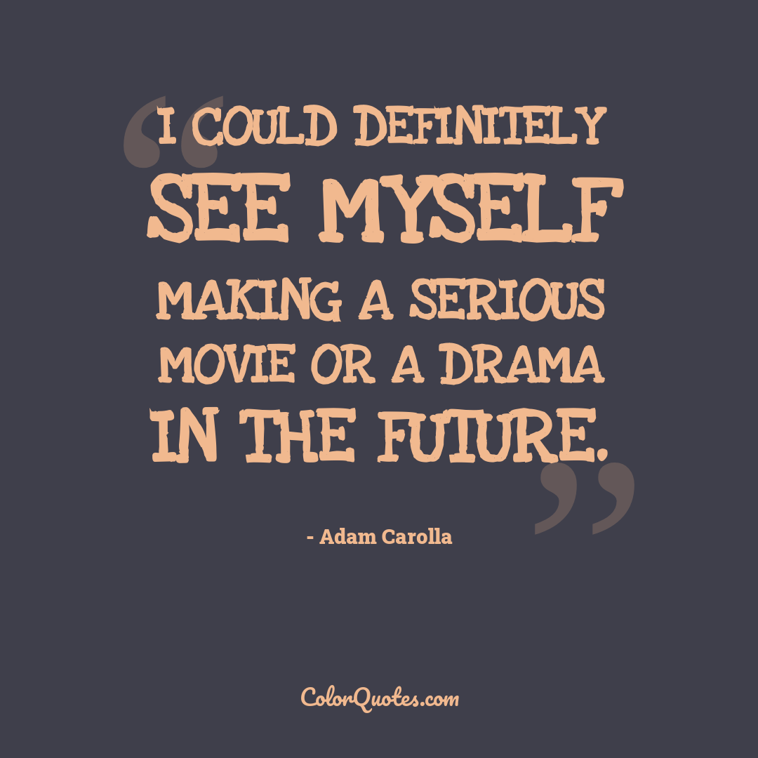 I could definitely see myself making a serious movie or a drama in the future.