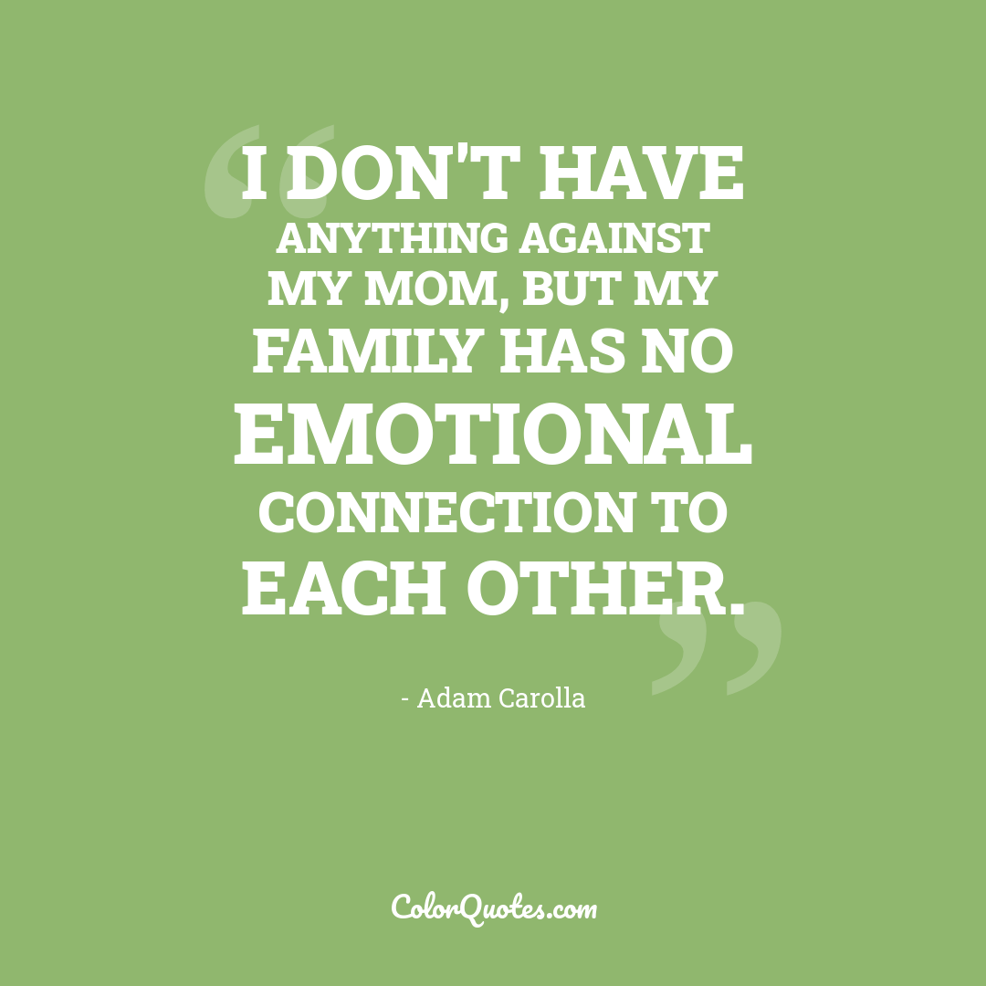 I don't have anything against my mom, but my family has no emotional connection to each other.