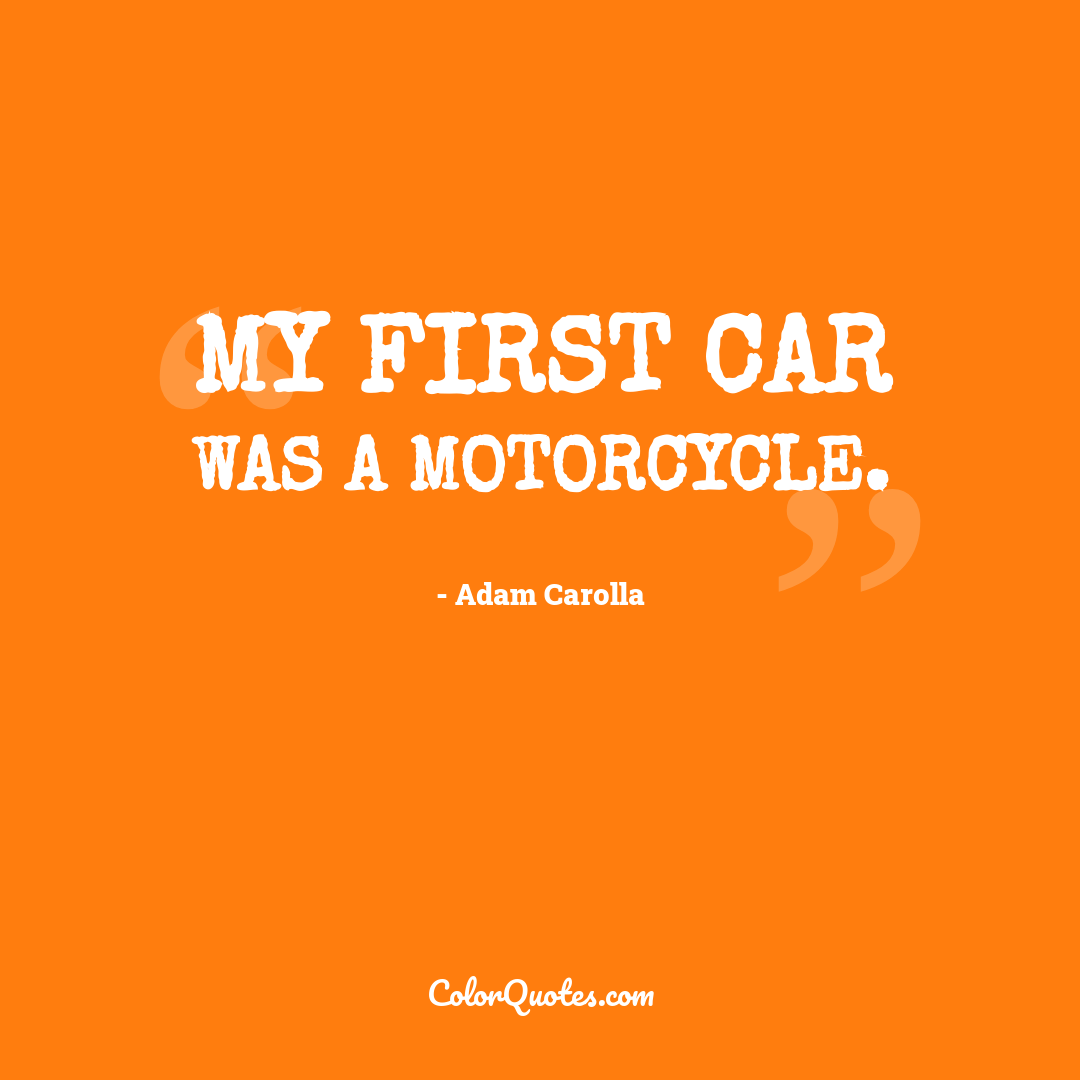 My first car was a motorcycle.