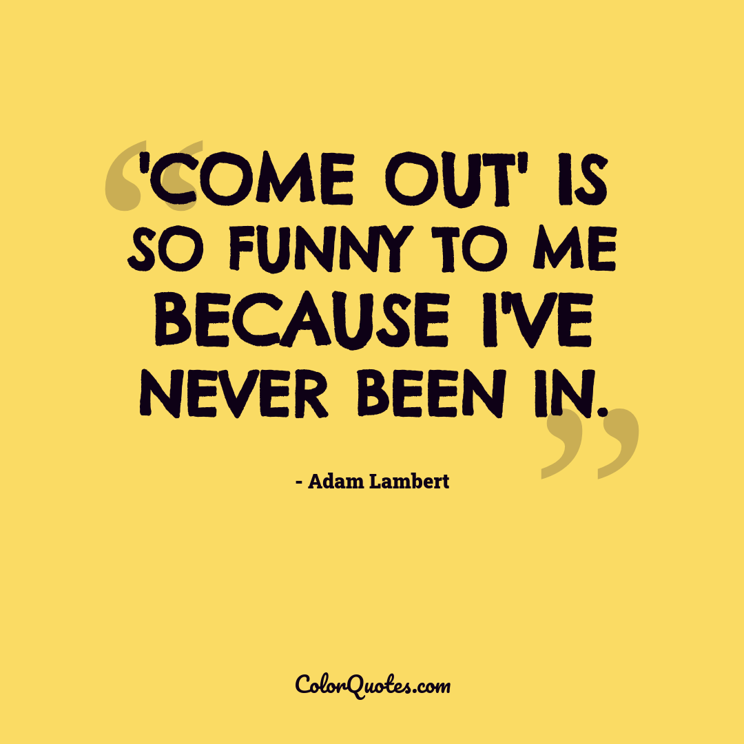 'Come out' is so funny to me because I've never been in.