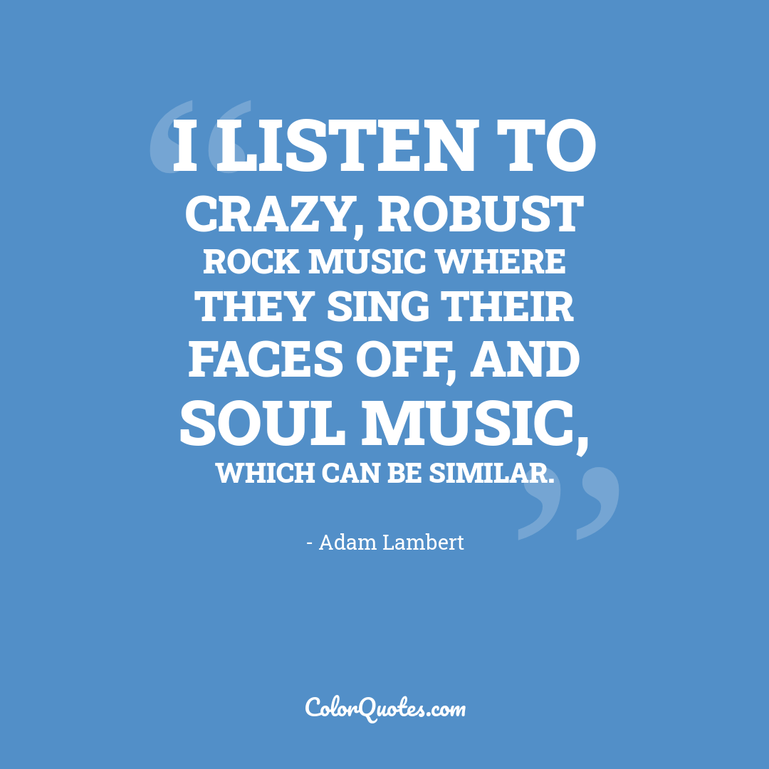 I listen to crazy, robust rock music where they sing their faces off, and soul music, which can be similar.