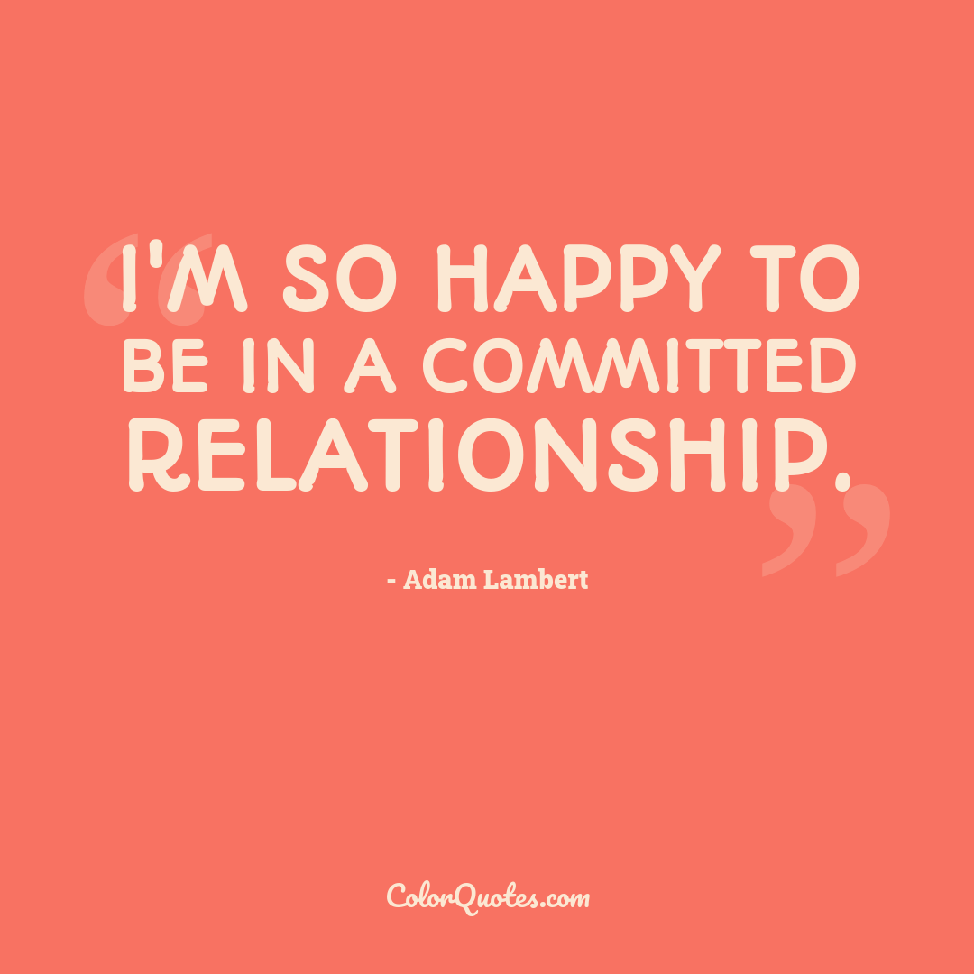 I'm so happy to be in a committed relationship.