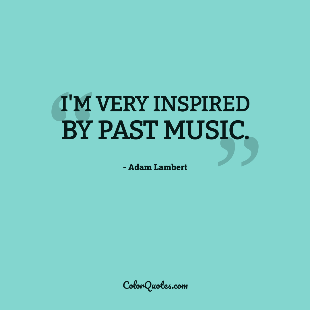 I'm very inspired by past music.