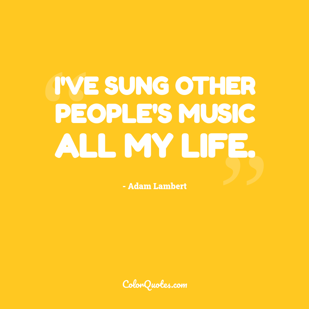 I've sung other people's music all my life.