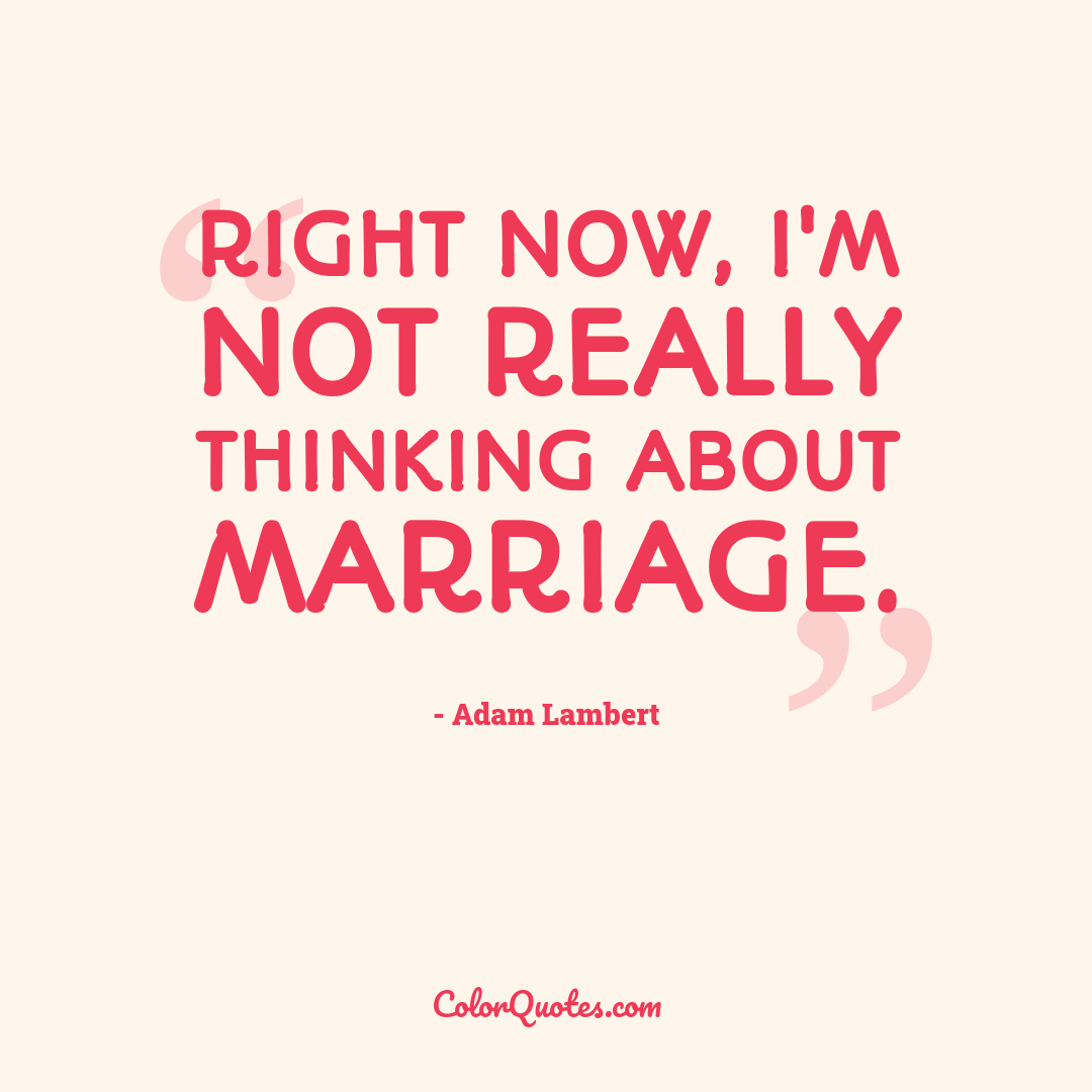 Right now, I'm not really thinking about marriage.