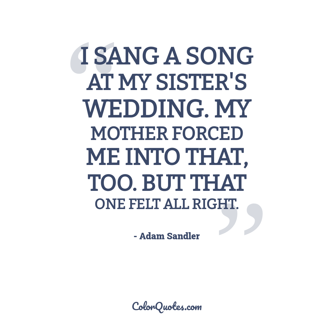 I sang a song at my sister's wedding. My mother forced me into that, too. But that one felt all right.