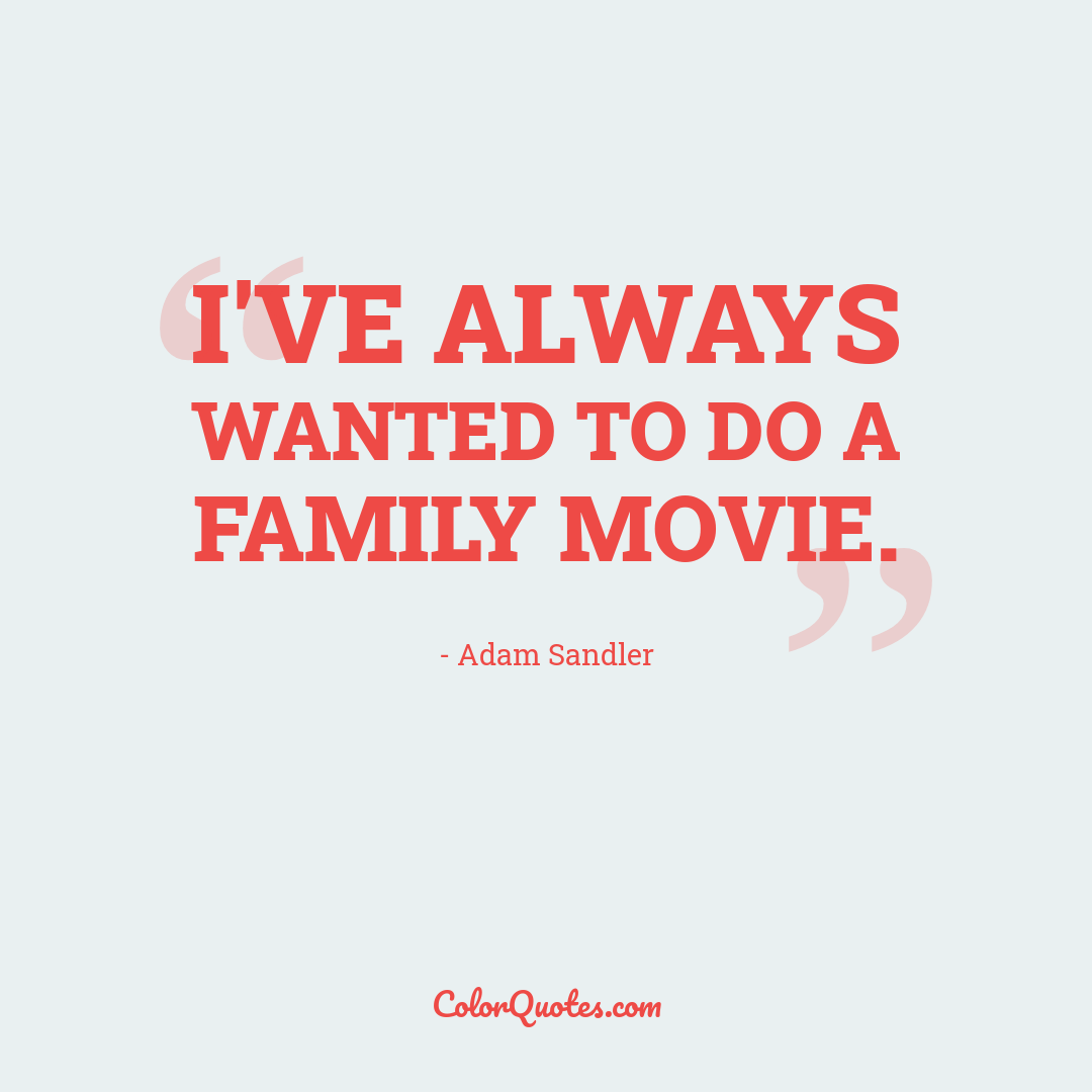 I've always wanted to do a family movie.