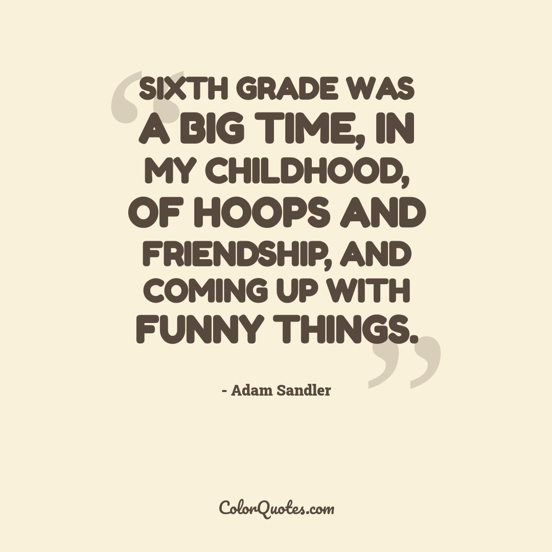 Sixth grade was a big time, in my childhood, of hoops and friendship, and coming up with funny things.