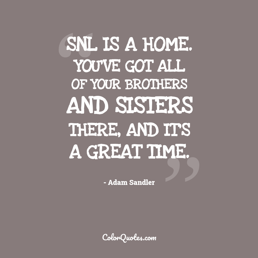 SNL is a home. You've got all of your brothers and sisters there, and it's a great time.