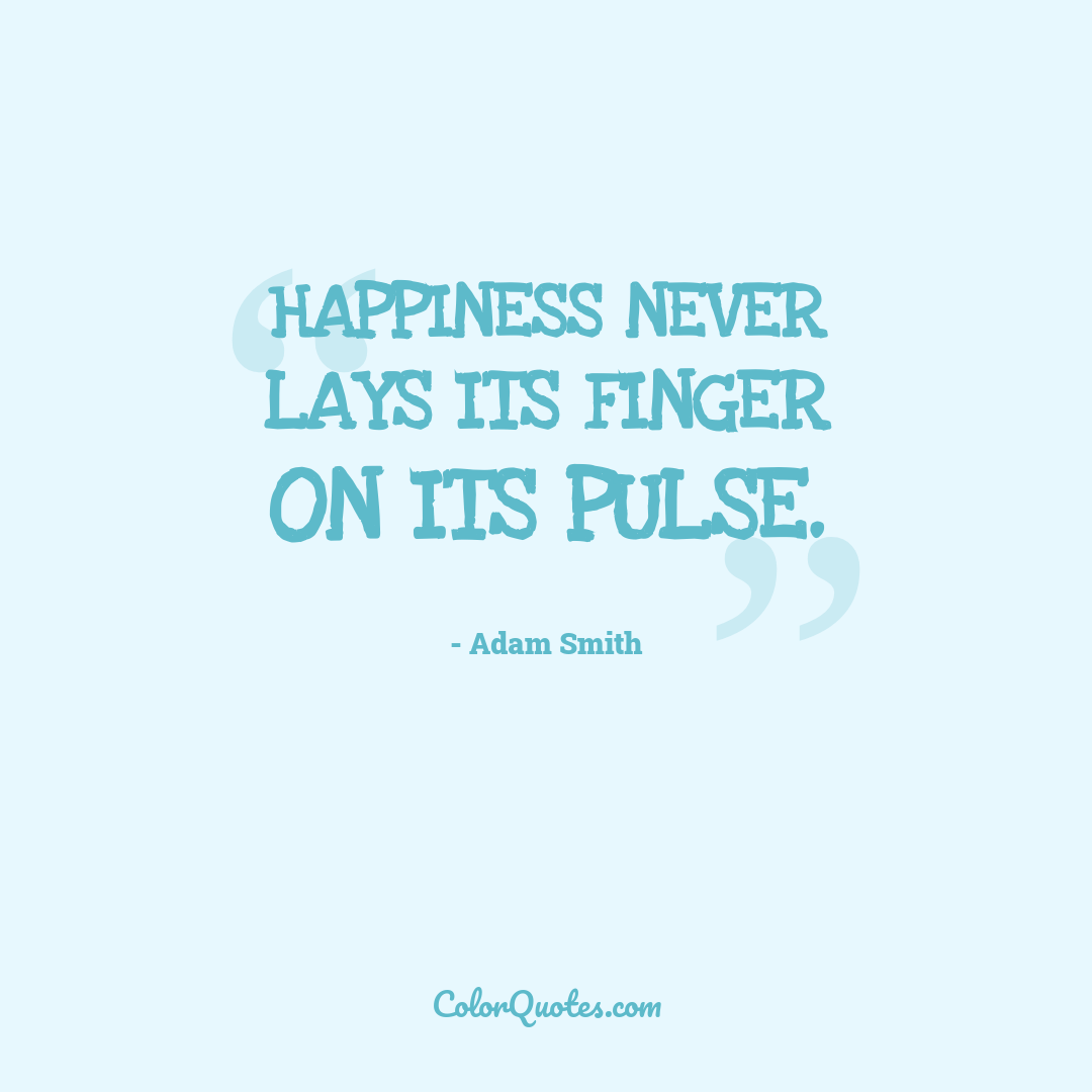 Happiness never lays its finger on its pulse.