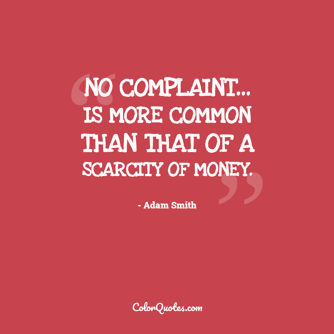 No complaint... is more common than that of a scarcity of money.