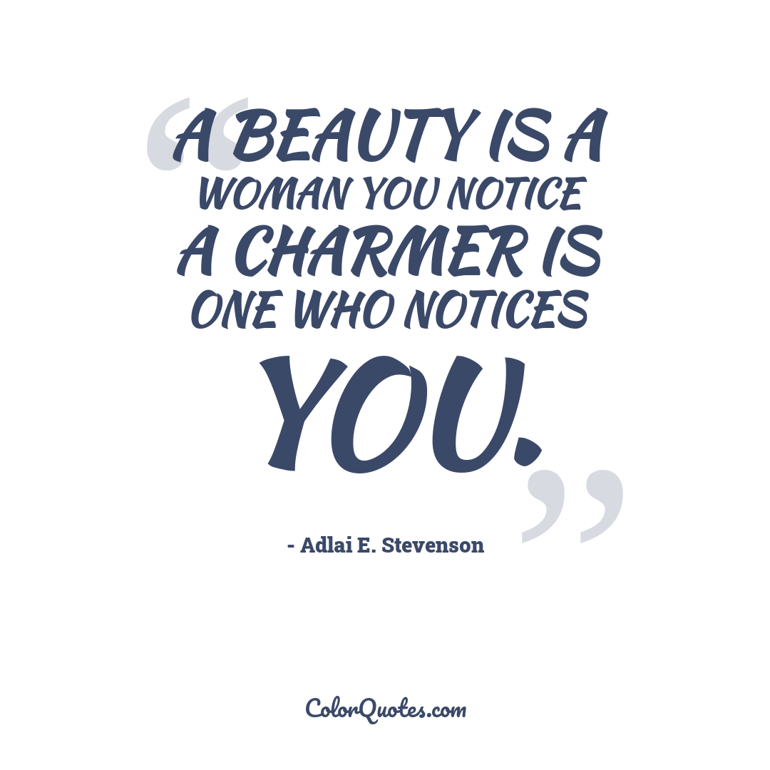 A beauty is a woman you notice a charmer is one who notices you.