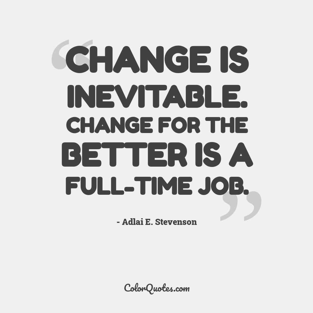 Change is inevitable. Change for the better is a full-time job.