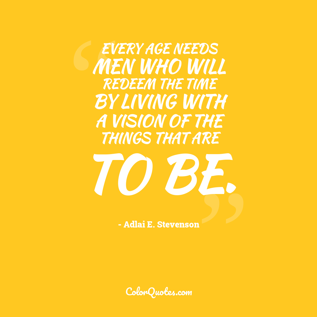 Every age needs men who will redeem the time by living with a vision of the things that are to be.