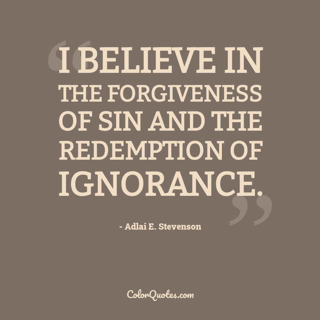 I believe in the forgiveness of sin and the redemption of ignorance.