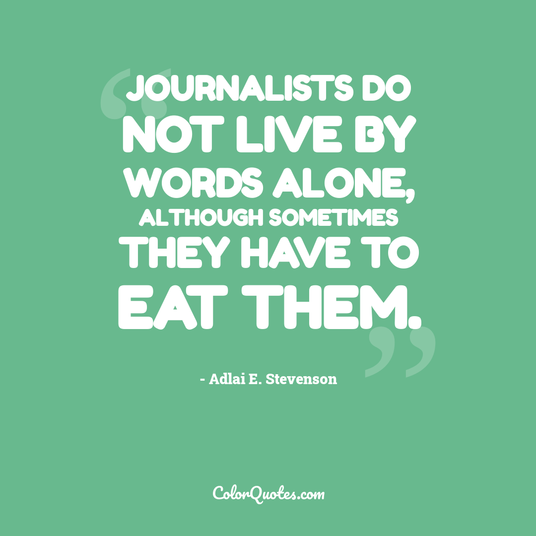 Journalists do not live by words alone, although sometimes they have to eat them.