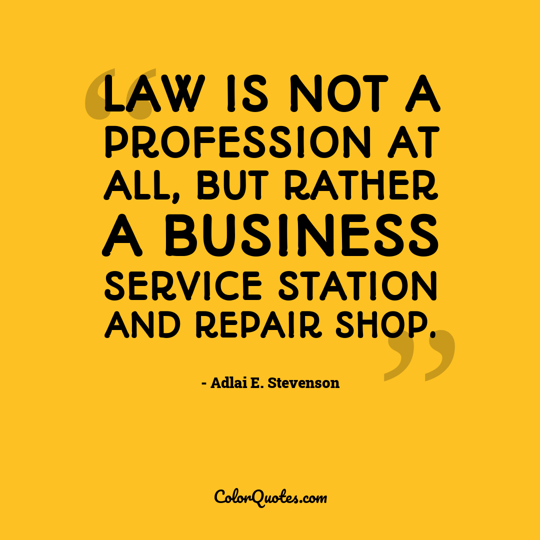 Law is not a profession at all, but rather a business service station and repair shop.
