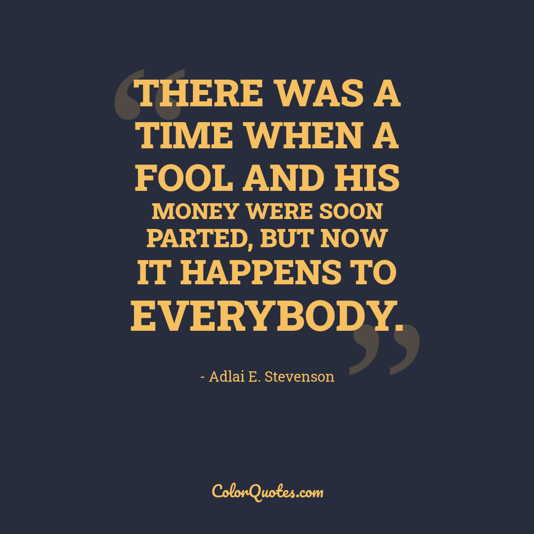 There was a time when a fool and his money were soon parted, but now it happens to everybody.