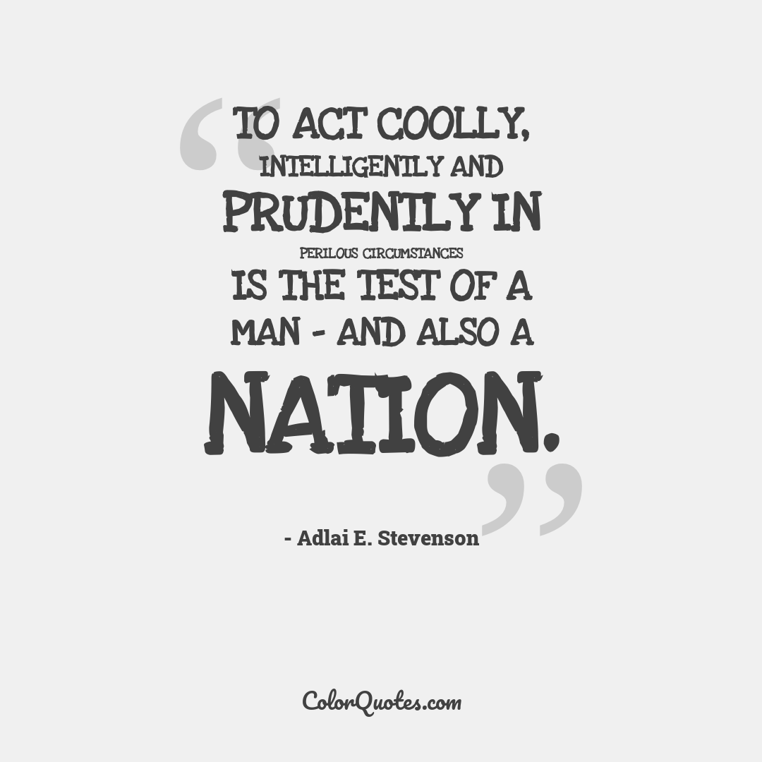 To act coolly, intelligently and prudently in perilous circumstances is the test of a man - and also a nation.