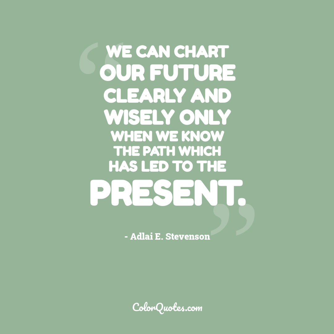 We can chart our future clearly and wisely only when we know the path which has led to the present.