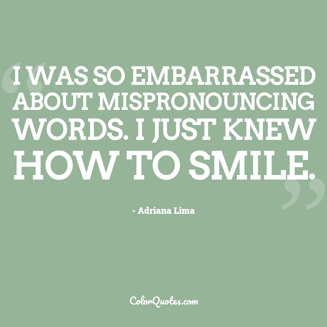 I was so embarrassed about mispronouncing words. I just knew how to smile.