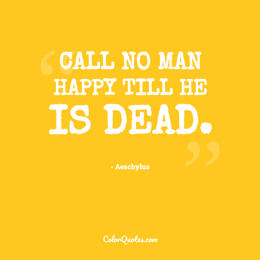Call no man happy till he is dead.