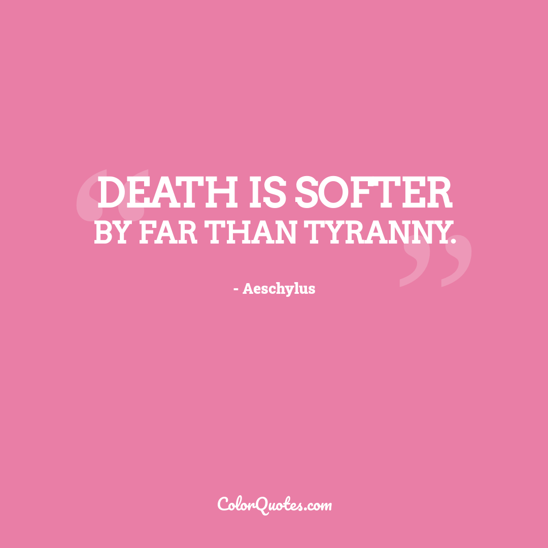 Death is softer by far than tyranny.