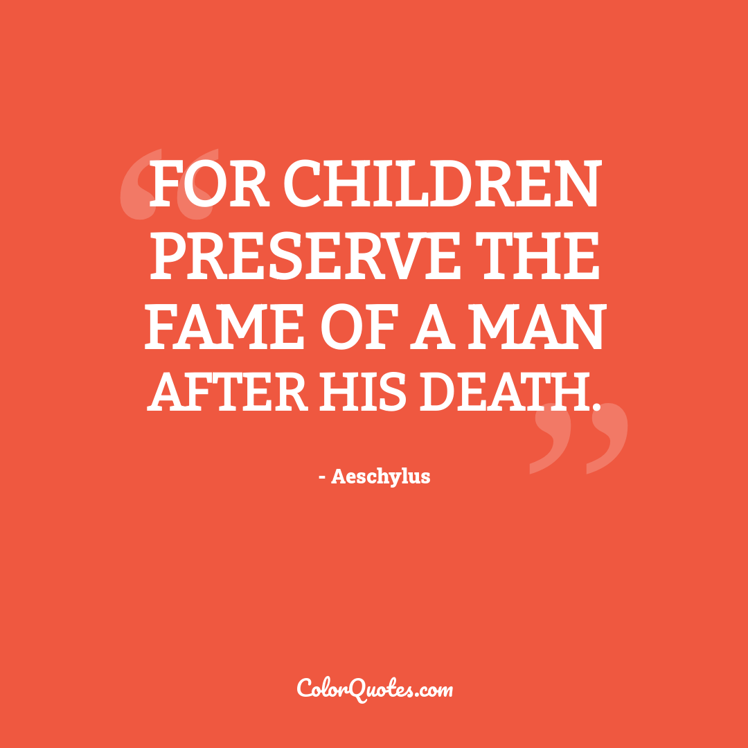 For children preserve the fame of a man after his death.