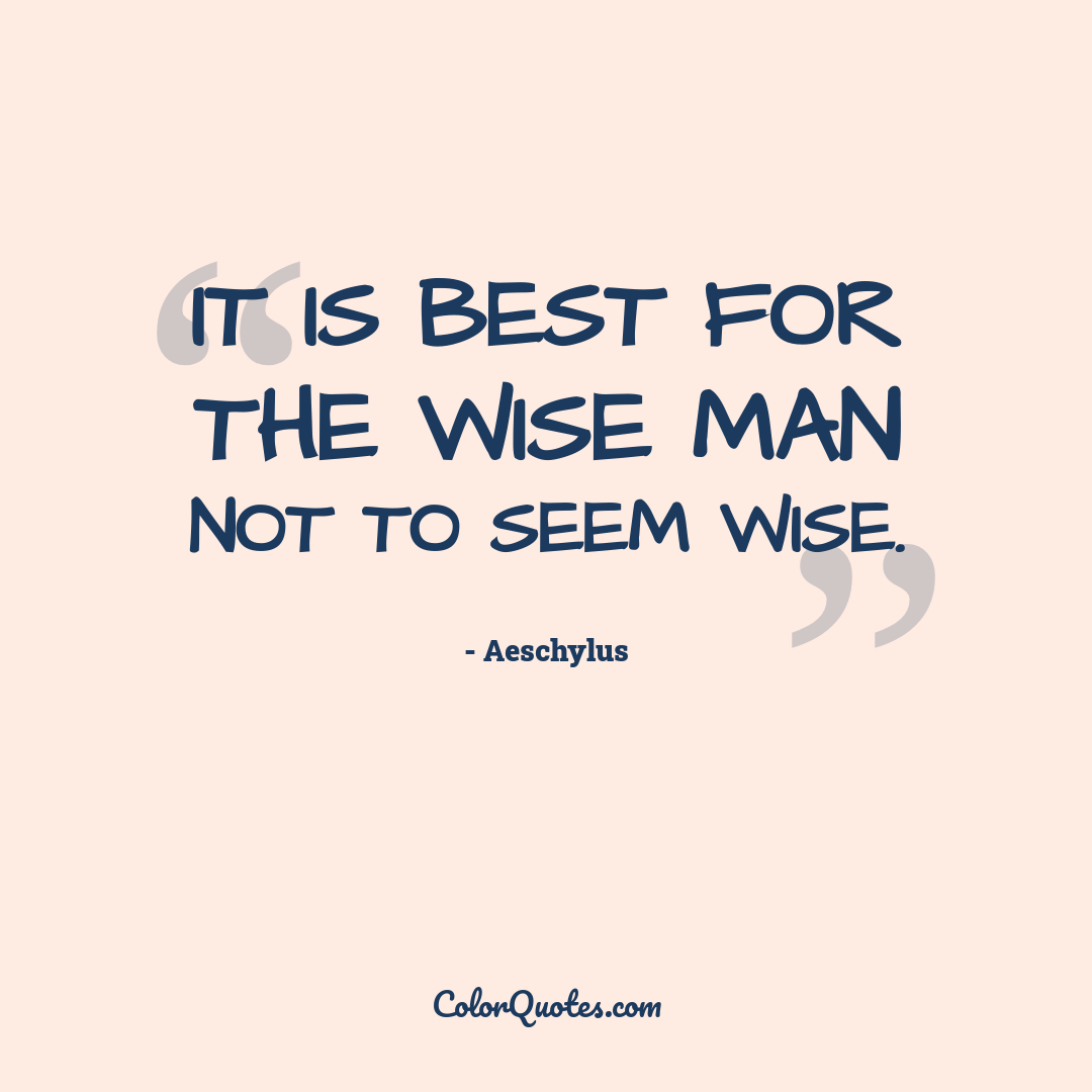 It is best for the wise man not to seem wise.