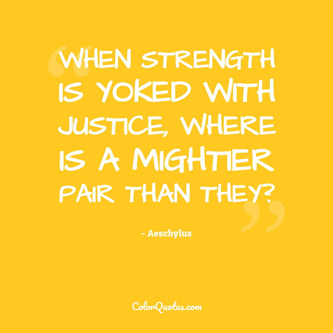 When strength is yoked with justice, where is a mightier pair than they?