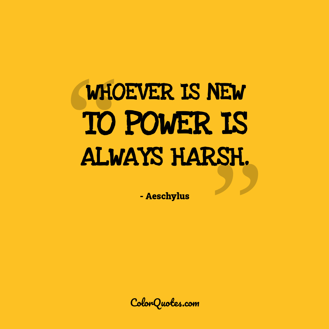 Whoever is new to power is always harsh.