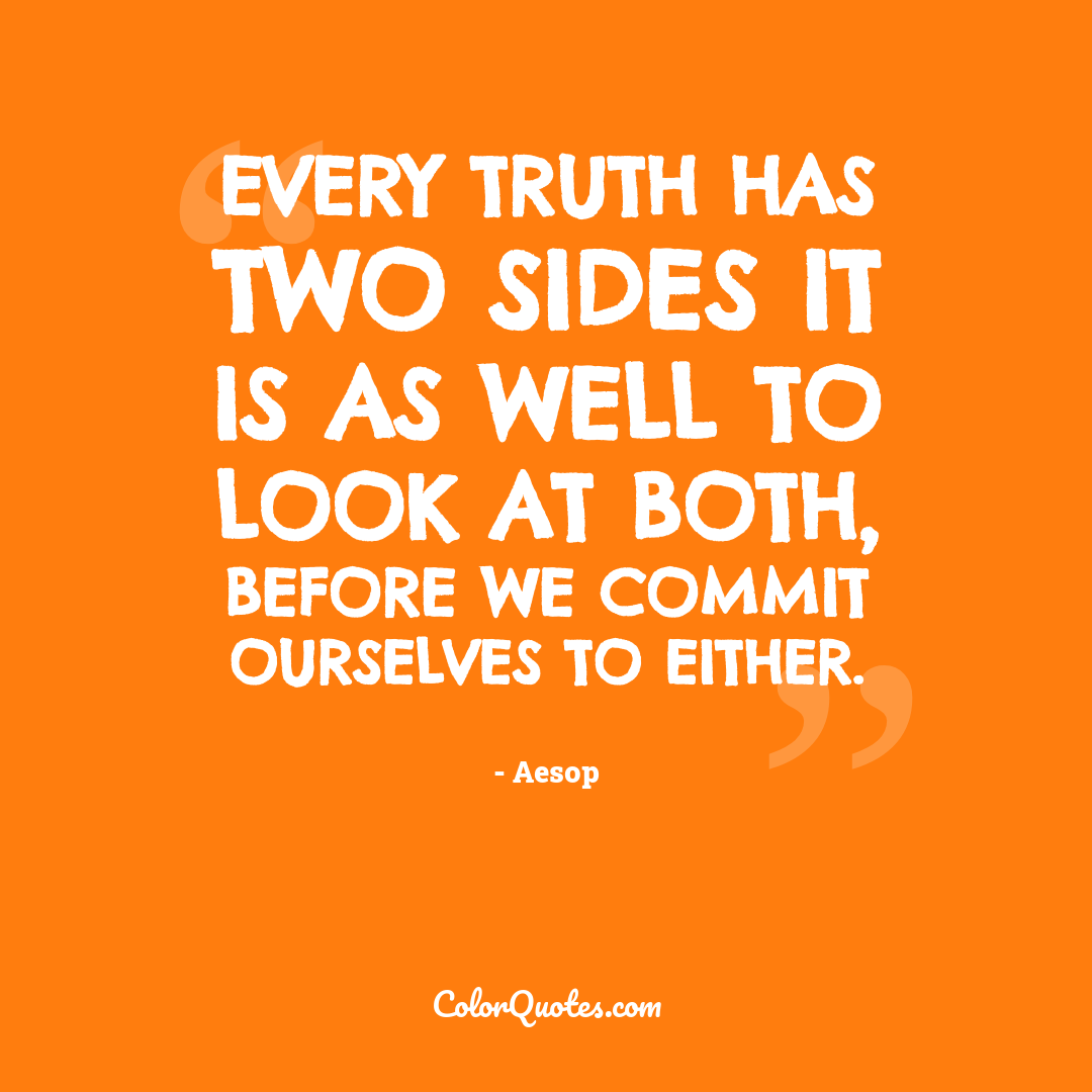 Every truth has two sides it is as well to look at both, before we commit ourselves to either.