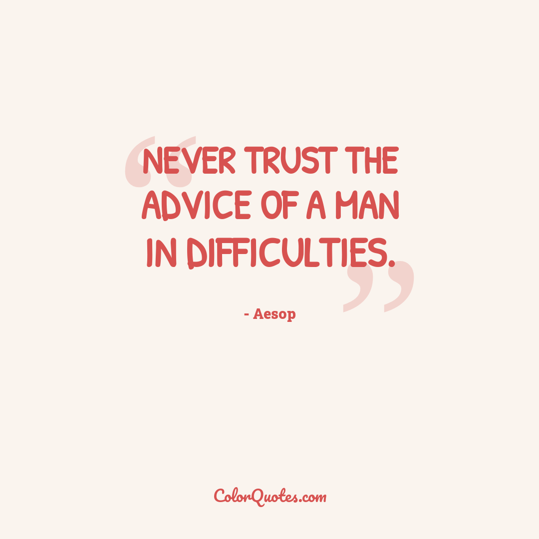 Never trust the advice of a man in difficulties.