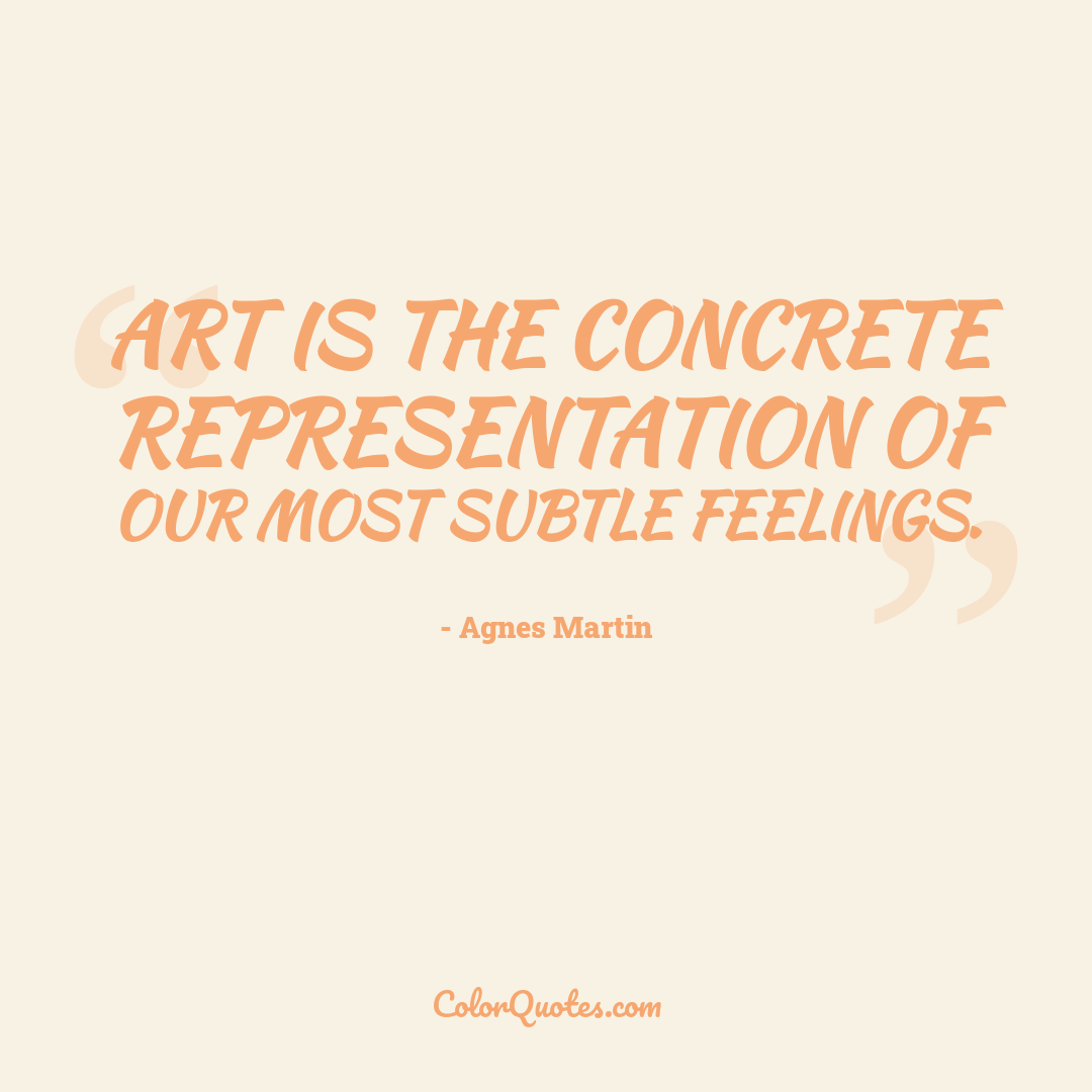Art is the concrete representation of our most subtle feelings.
