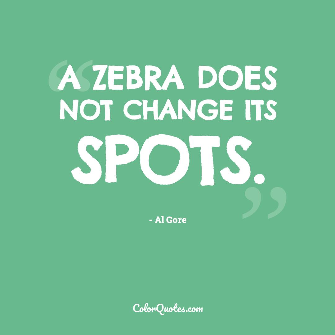 A zebra does not change its spots.