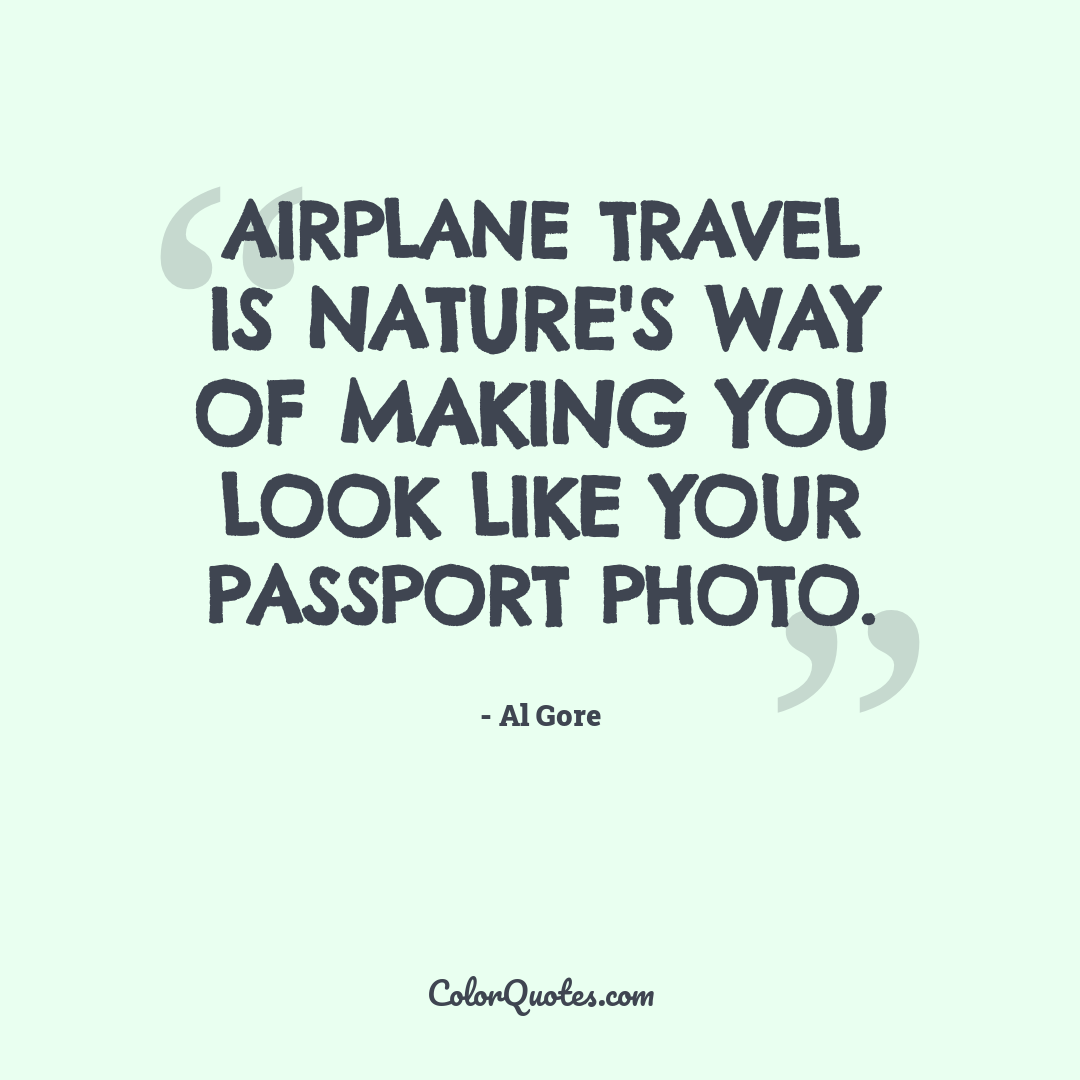 Airplane travel is nature's way of making you look like your passport photo.
