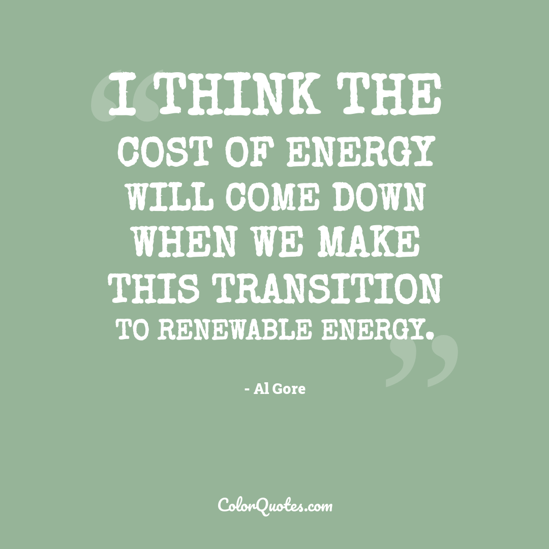 I think the cost of energy will come down when we make this transition to renewable energy.