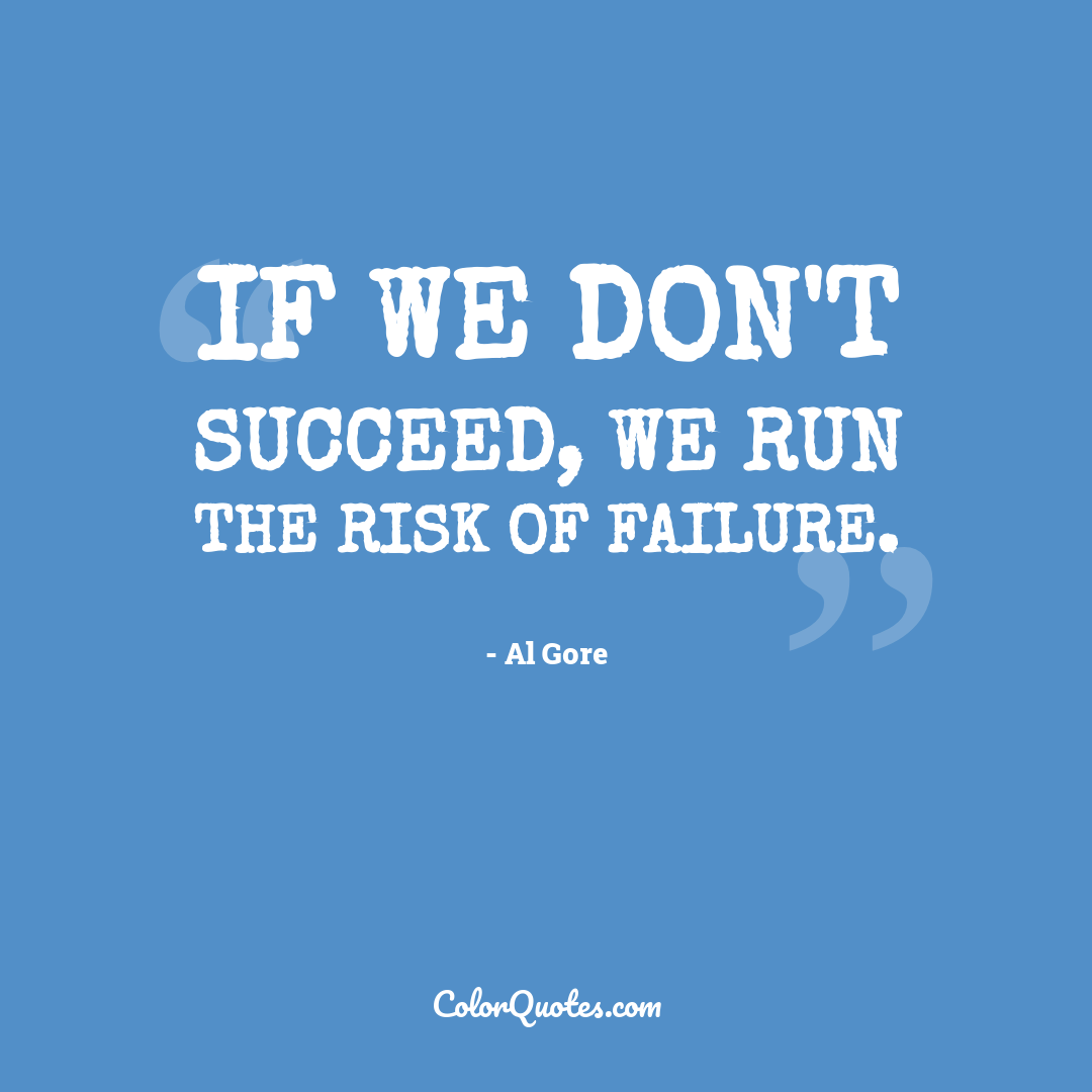 If we don't succeed, we run the risk of failure.