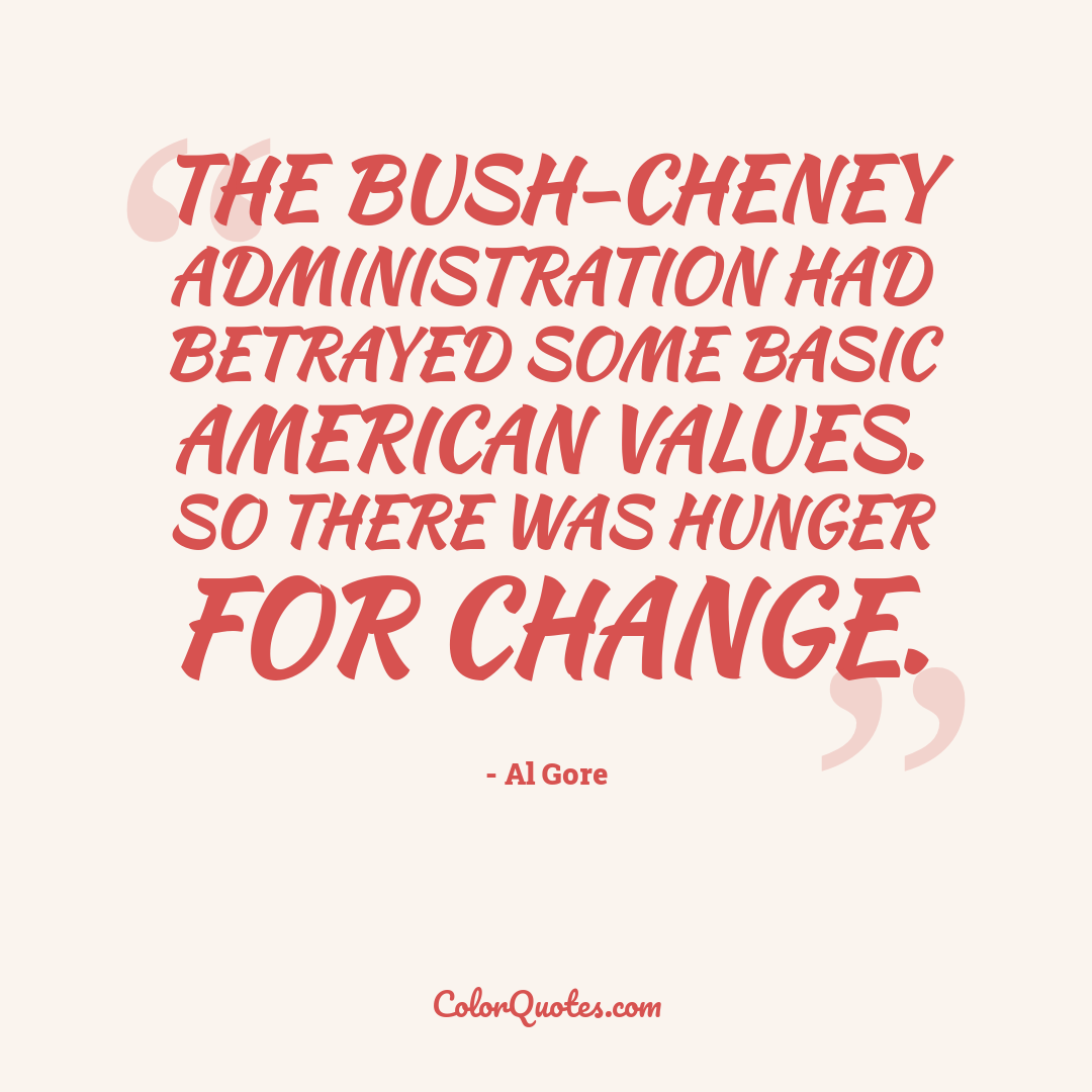 The Bush-Cheney administration had betrayed some basic American values. So there was hunger for change.